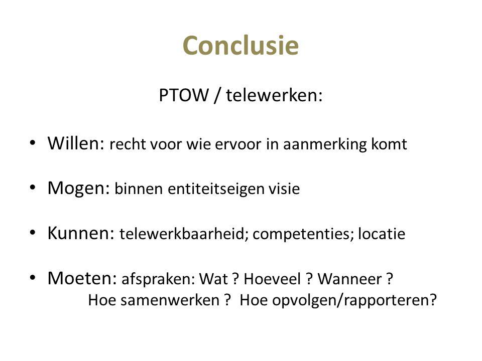 Conclusie PTOW / telewerken: Willen: recht voor wie ervoor in aanmerking komt Mogen: binnen entiteitseigen visie Kunnen: telewerkbaarheid; competenties; locatie Moeten: afspraken: Wat .
