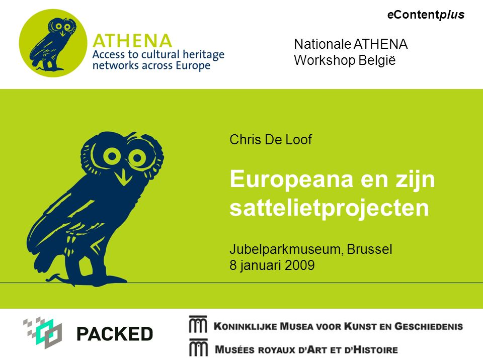 eContentplus Chris De Loof Europeana en zijn sattelietprojecten Jubelparkmuseum, Brussel 8 januari 2009 Nationale ATHENA Workshop België