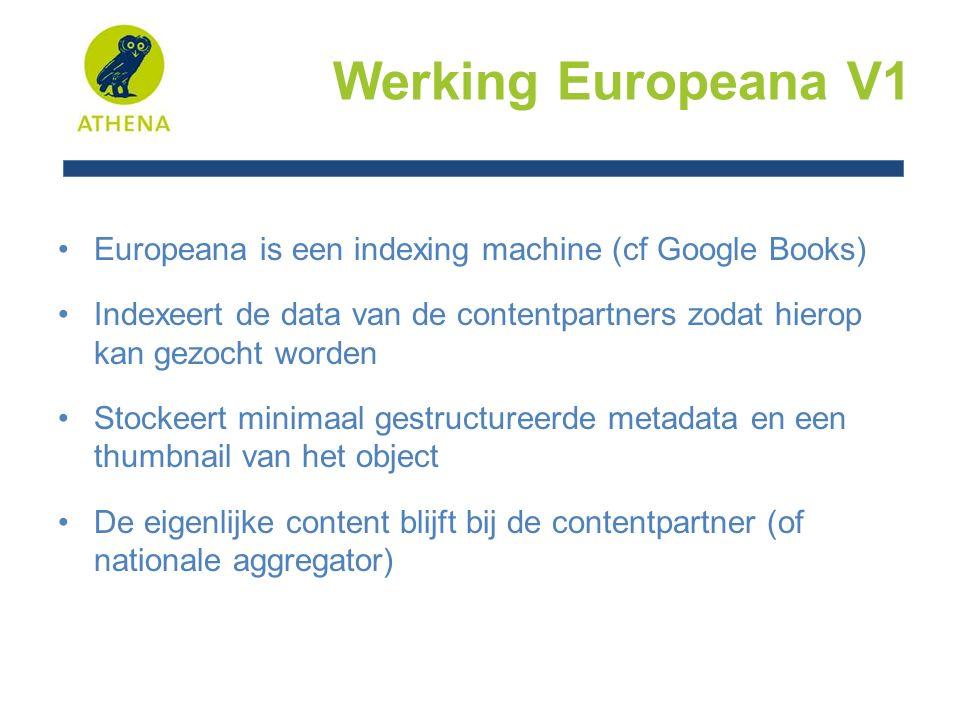 Werking Europeana V1 Europeana is een indexing machine (cf Google Books) Indexeert de data van de contentpartners zodat hierop kan gezocht worden Stockeert minimaal gestructureerde metadata en een thumbnail van het object De eigenlijke content blijft bij de contentpartner (of nationale aggregator)