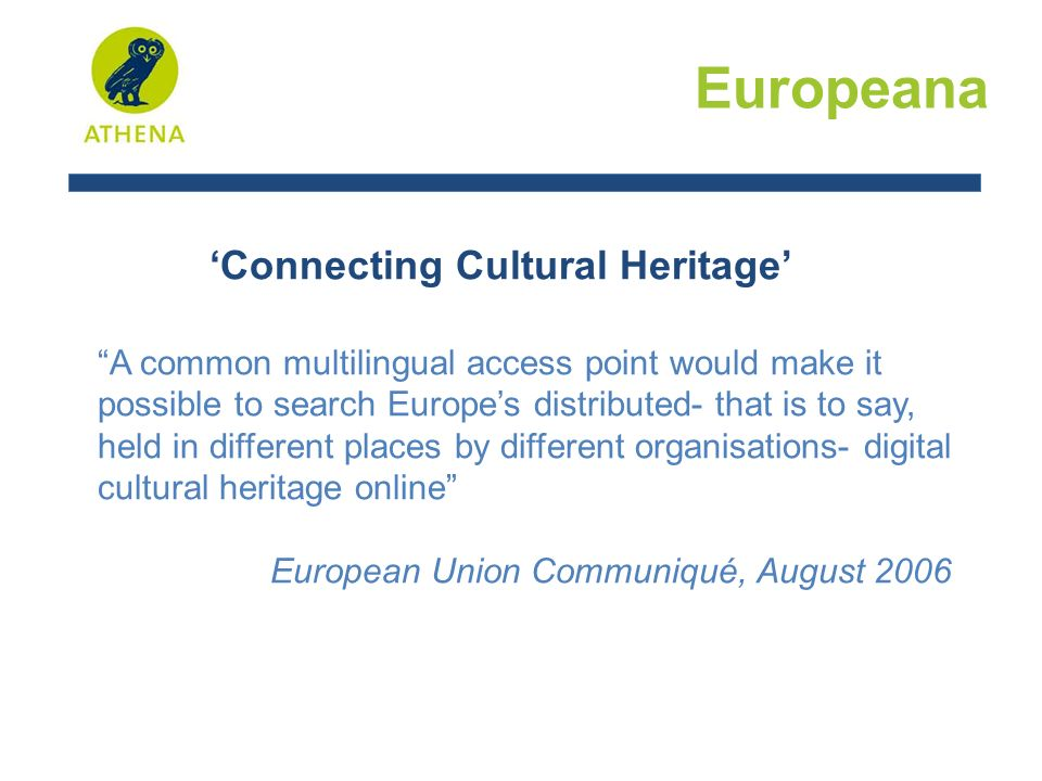 'Connecting Cultural Heritage' A common multilingual access point would make it possible to search Europe's distributed- that is to say, held in different places by different organisations- digital cultural heritage online European Union Communiqué, August 2006 Europeana