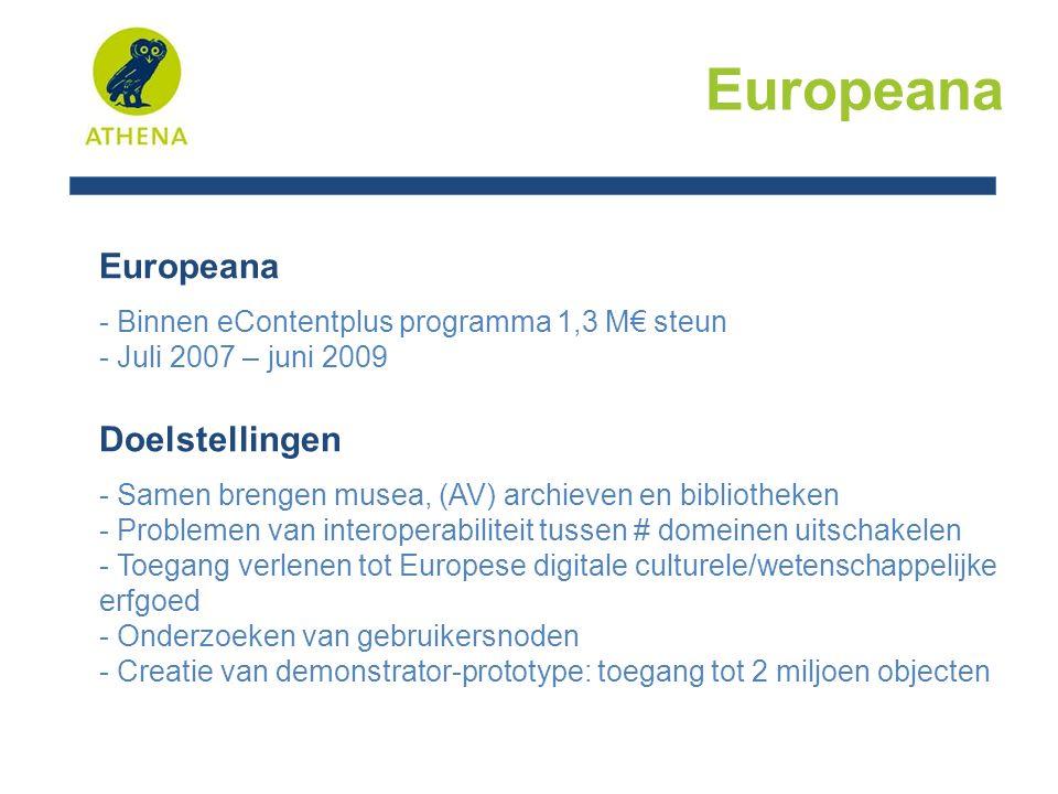Europeana Status prototype - 3,4 miljoen objecten - > 1000 cultureel erfgoedorganisaties vertegenwoordigd - Basisinteroperabiliteit gebaseerd op Dublin Core - Meertalige interface in de grootste Europese talen - Eenvoudige en geavanceerde zoekmodus - Zoeken op materiaaltype (tekst, beeld, video, audio) - Zoeken via wie, wat, hoe, wanneer - Browsen via tijdsbalk