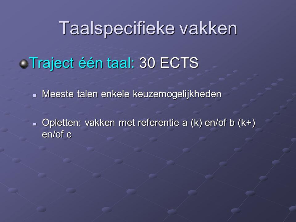 Taalspecifieke vakken Traject één taal: 30 ECTS Meeste talen enkele keuzemogelijkheden Meeste talen enkele keuzemogelijkheden Opletten: vakken met referentie a (k) en/of b (k+) en/of c Opletten: vakken met referentie a (k) en/of b (k+) en/of c