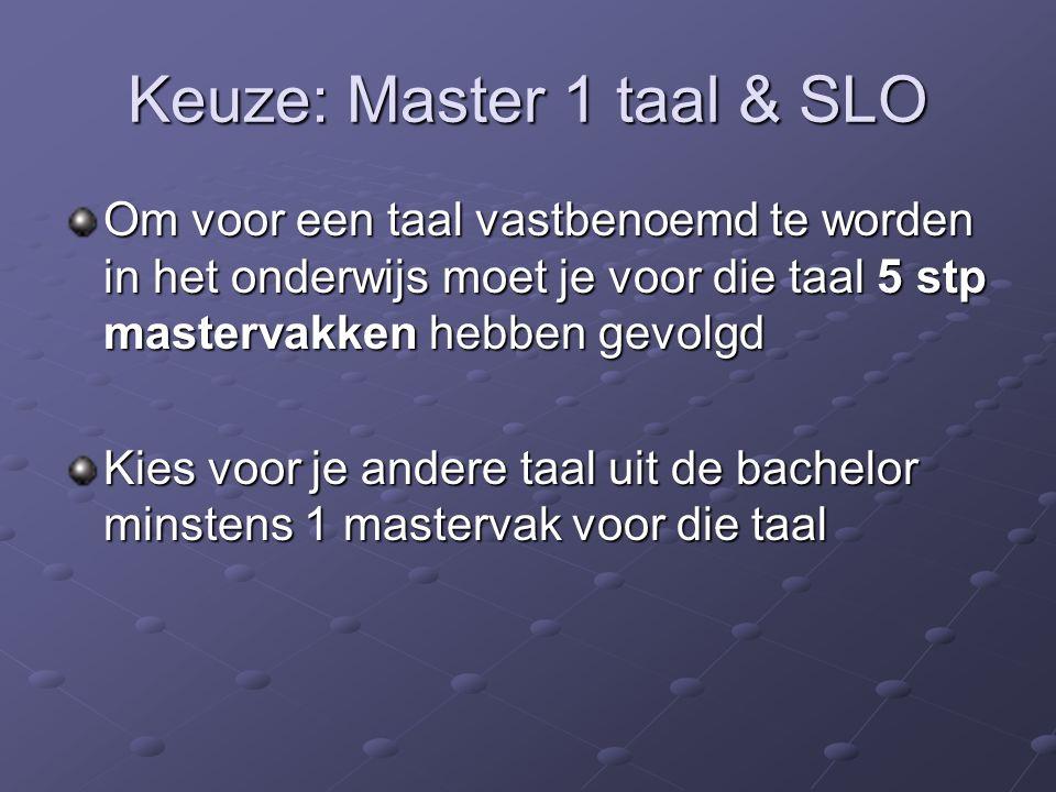 Keuze: Master 1 taal & SLO Om voor een taal vastbenoemd te worden in het onderwijs moet je voor die taal 5 stp mastervakken hebben gevolgd Kies voor je andere taal uit de bachelor minstens 1 mastervak voor die taal