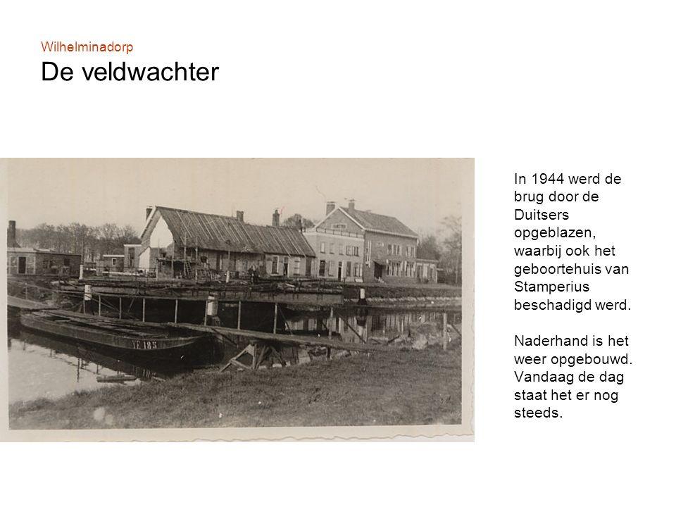 Wilhelminadorp De veldwachter In 1944 werd de brug door de Duitsers opgeblazen, waarbij ook het geboortehuis van Stamperius beschadigd werd.