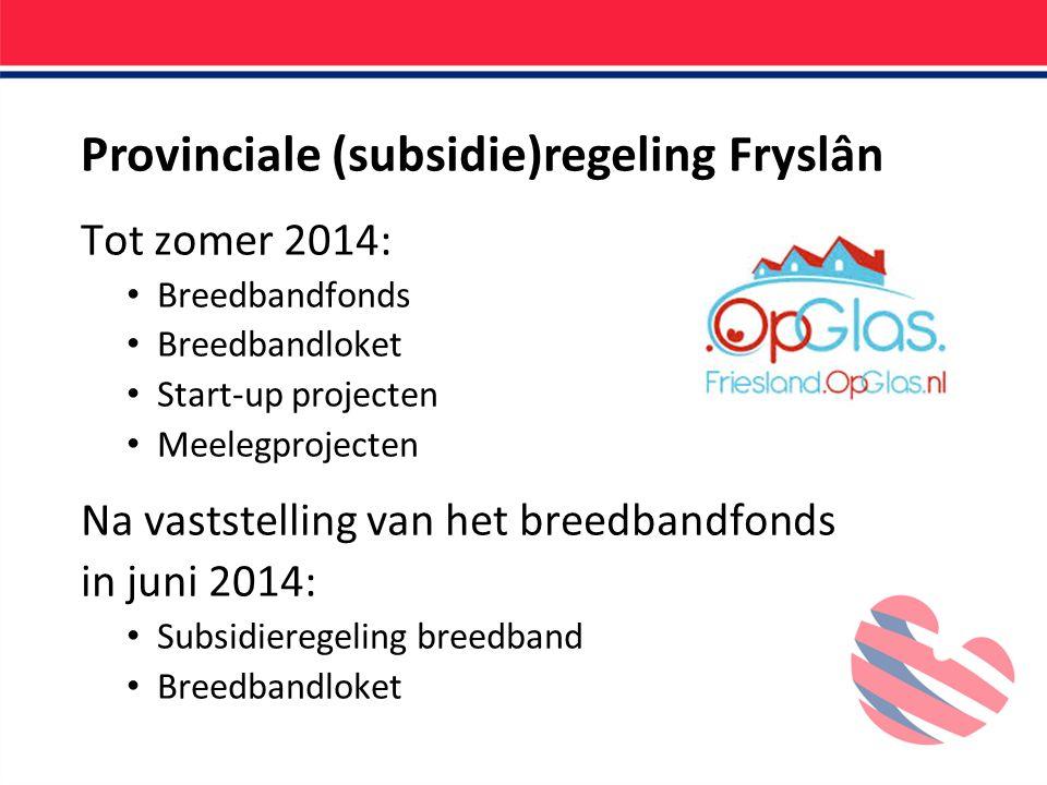 Provinciale (subsidie)regeling Fryslân Tot zomer 2014: Breedbandfonds Breedbandloket Start-up projecten Meelegprojecten Na vaststelling van het breedbandfonds in juni 2014: Subsidieregeling breedband Breedbandloket