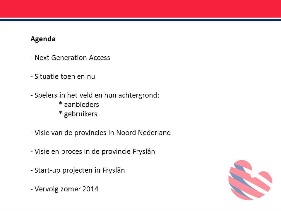 Agenda - Next Generation Access - Situatie toen en nu - Spelers in het veld en hun achtergrond: * aanbieders * gebruikers - Visie van de provincies in Noord Nederland - Visie en proces in de provincie Fryslân - Start-up projecten in Fryslân - Vervolg zomer 2014