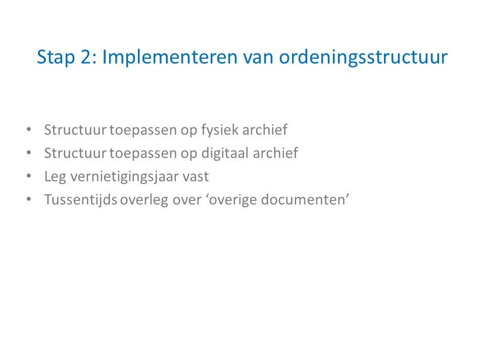 Stap 2: Implementeren van ordeningsstructuur Structuur toepassen op fysiek archief Structuur toepassen op digitaal archief Leg vernietigingsjaar vast Tussentijds overleg over 'overige documenten'