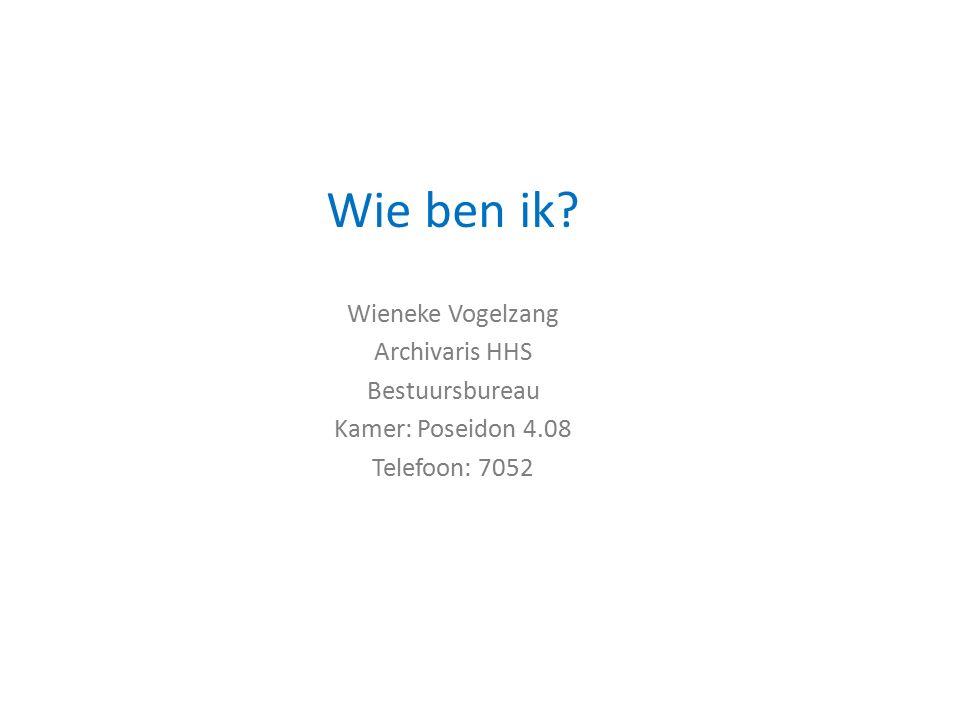 Wie ben ik Wieneke Vogelzang Archivaris HHS Bestuursbureau Kamer: Poseidon 4.08 Telefoon: 7052