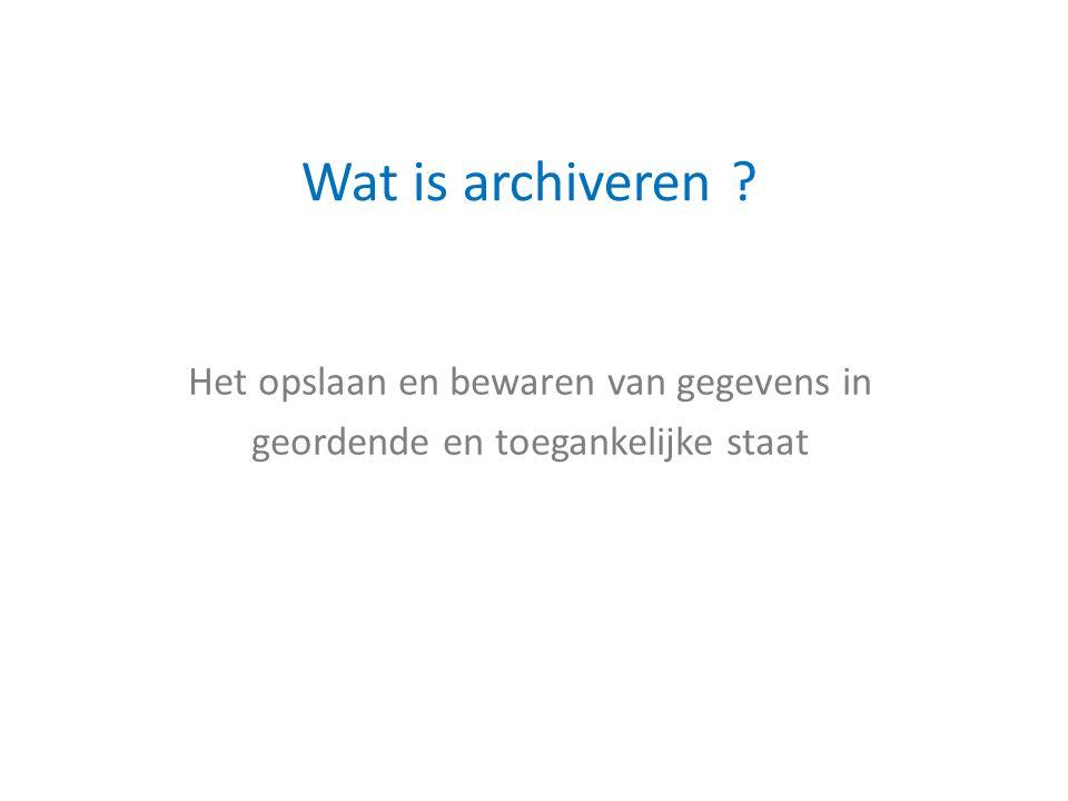 Het opslaan en bewaren van gegevens in geordende en toegankelijke staat Wat is archiveren