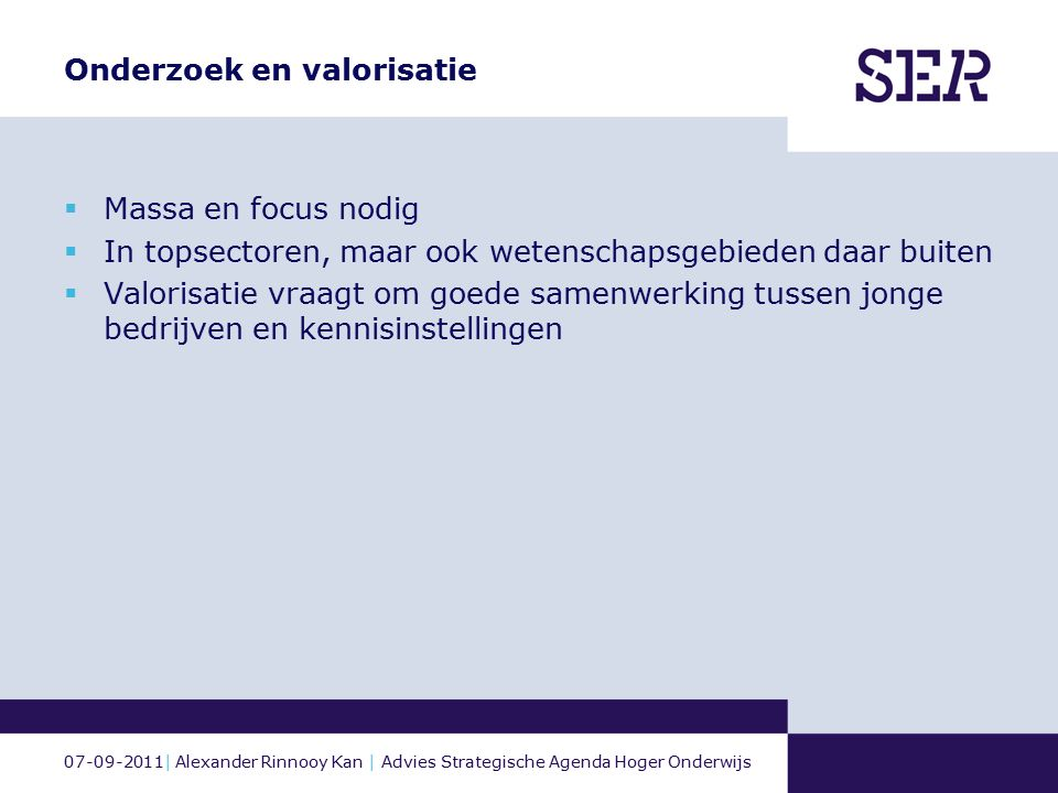 07-09-2011| Alexander Rinnooy Kan | Advies Strategische Agenda Hoger Onderwijs Onderzoek en valorisatie  Massa en focus nodig  In topsectoren, maar