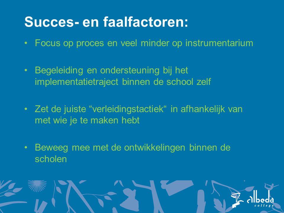 Succes- en faalfactoren: Focus op proces en veel minder op instrumentarium Begeleiding en ondersteuning bij het implementatietraject binnen de school zelf Zet de juiste verleidingstactiek in afhankelijk van met wie je te maken hebt Beweeg mee met de ontwikkelingen binnen de scholen