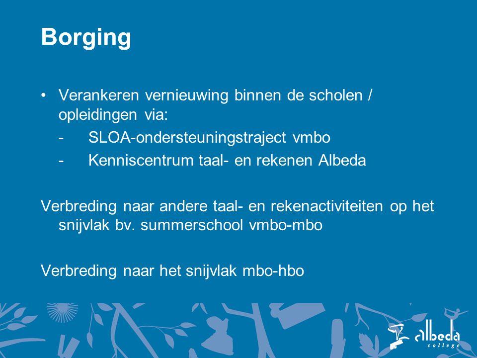 Borging Verankeren vernieuwing binnen de scholen / opleidingen via: -SLOA-ondersteuningstraject vmbo -Kenniscentrum taal- en rekenen Albeda Verbreding naar andere taal- en rekenactiviteiten op het snijvlak bv.