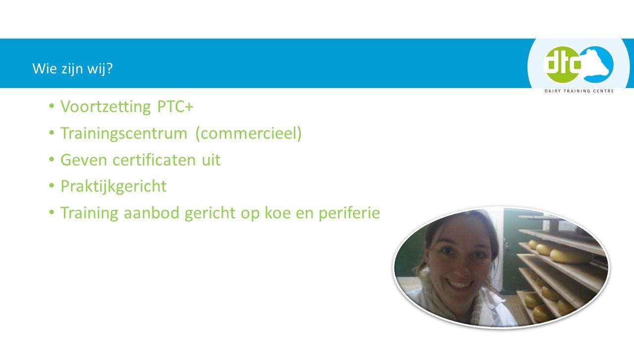 Voortzetting PTC+ Trainingscentrum (commercieel) Geven certificaten uit Praktijkgericht Training aanbod gericht op koe en periferie Wie zijn wij