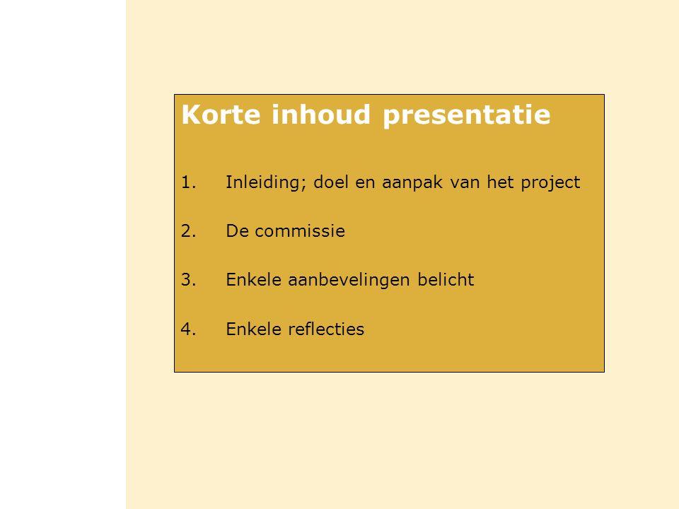 Korte inhoud presentatie 1.Inleiding; doel en aanpak van het project 2.De commissie 3.Enkele aanbevelingen belicht 4.Enkele reflecties