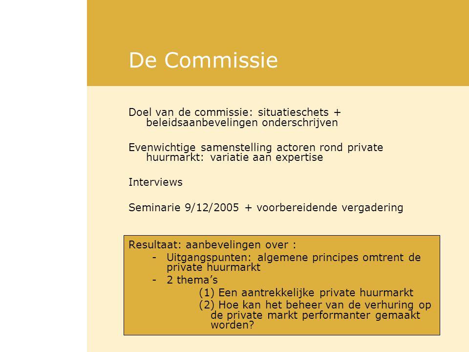 De Commissie Doel van de commissie: situatieschets + beleidsaanbevelingen onderschrijven Evenwichtige samenstelling actoren rond private huurmarkt: variatie aan expertise Interviews Seminarie 9/12/2005 + voorbereidende vergadering Resultaat: aanbevelingen over : -Uitgangspunten: algemene principes omtrent de private huurmarkt -2 thema's (1) Een aantrekkelijke private huurmarkt (2) Hoe kan het beheer van de verhuring op de private markt performanter gemaakt worden