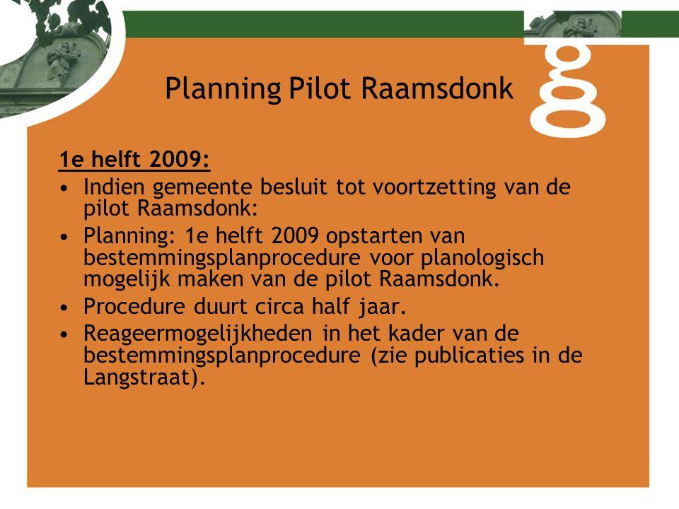 Planning Pilot Raamsdonk 1e helft 2009: Indien gemeente besluit tot voortzetting van de pilot Raamsdonk: Planning: 1e helft 2009 opstarten van bestemmingsplanprocedure voor planologisch mogelijk maken van de pilot Raamsdonk.