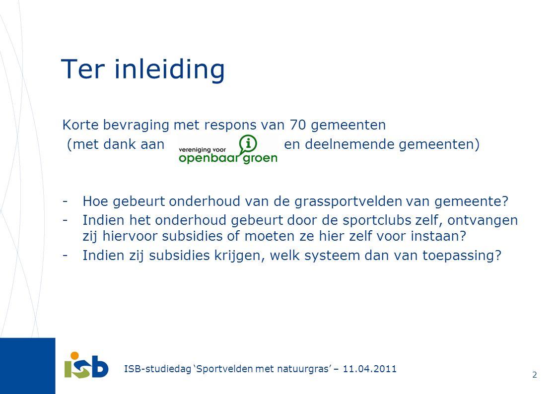 ISB-studiedag 'Sportvelden met natuurgras' – 11.04.2011 2 Ter inleiding Korte bevraging met respons van 70 gemeenten (met dank aan en deelnemende geme