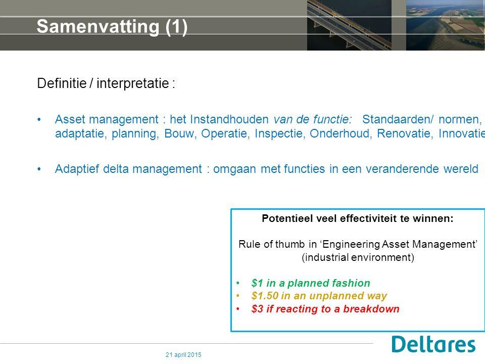 Samenvatting (1) Definitie / interpretatie : Asset management : het Instandhouden van de functie: Standaarden/ normen, adaptatie, planning, Bouw, Operatie, Inspectie, Onderhoud, Renovatie, Innovatie Adaptief delta management : omgaan met functies in een veranderende wereld 21 april 2015 Potentieel veel effectiviteit te winnen: Rule of thumb in 'Engineering Asset Management' (industrial environment) $1 in a planned fashion $1.50 in an unplanned way $3 if reacting to a breakdown