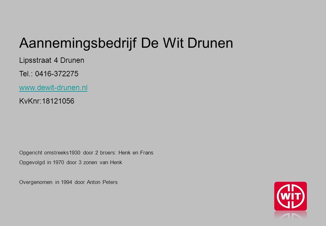 Aannemingsbedrijf De Wit Drunen Lipsstraat 4 Drunen Tel.: 0416-372275 www.dewit-drunen.nl KvKnr:18121056 Opgericht omstreeks1930 door 2 broers: Henk en Frans Opgevolgd in 1970 door 3 zonen van Henk Overgenomen in 1994 door Anton Peters