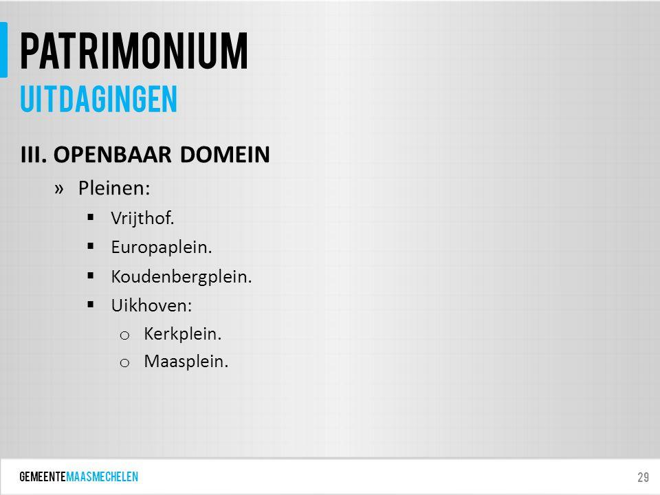 GEMEENTEmaasmechelen patrimonium III. OPENBAAR DOMEIN »Pleinen:  Vrijthof.  Europaplein.  Koudenbergplein.  Uikhoven: o Kerkplein. o Maasplein. 29