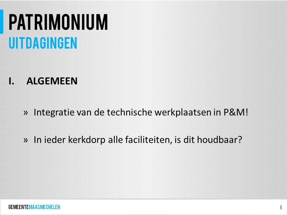 GEMEENTEmaasmechelen patrimonium I.ALGEMEEN »Integratie van de technische werkplaatsen in P&M! »In ieder kerkdorp alle faciliteiten, is dit houdbaar?