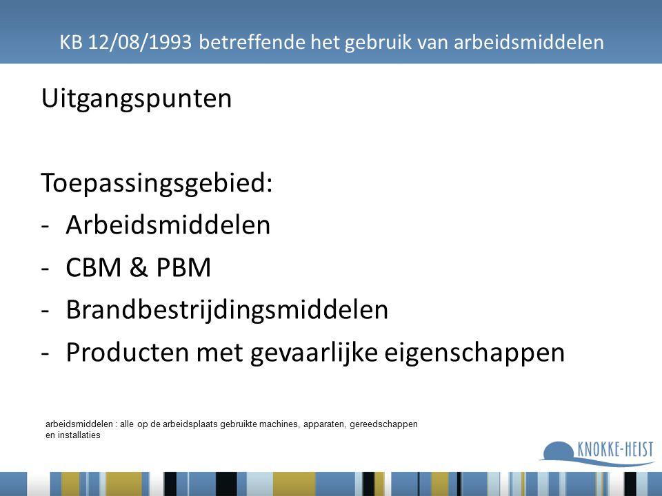 KB 12/08/1993 betreffende het gebruik van arbeidsmiddelen Uitgangspunten Toepassingsgebied: -Arbeidsmiddelen -CBM & PBM -Brandbestrijdingsmiddelen -Producten met gevaarlijke eigenschappen arbeidsmiddelen : alle op de arbeidsplaats gebruikte machines, apparaten, gereedschappen en installaties