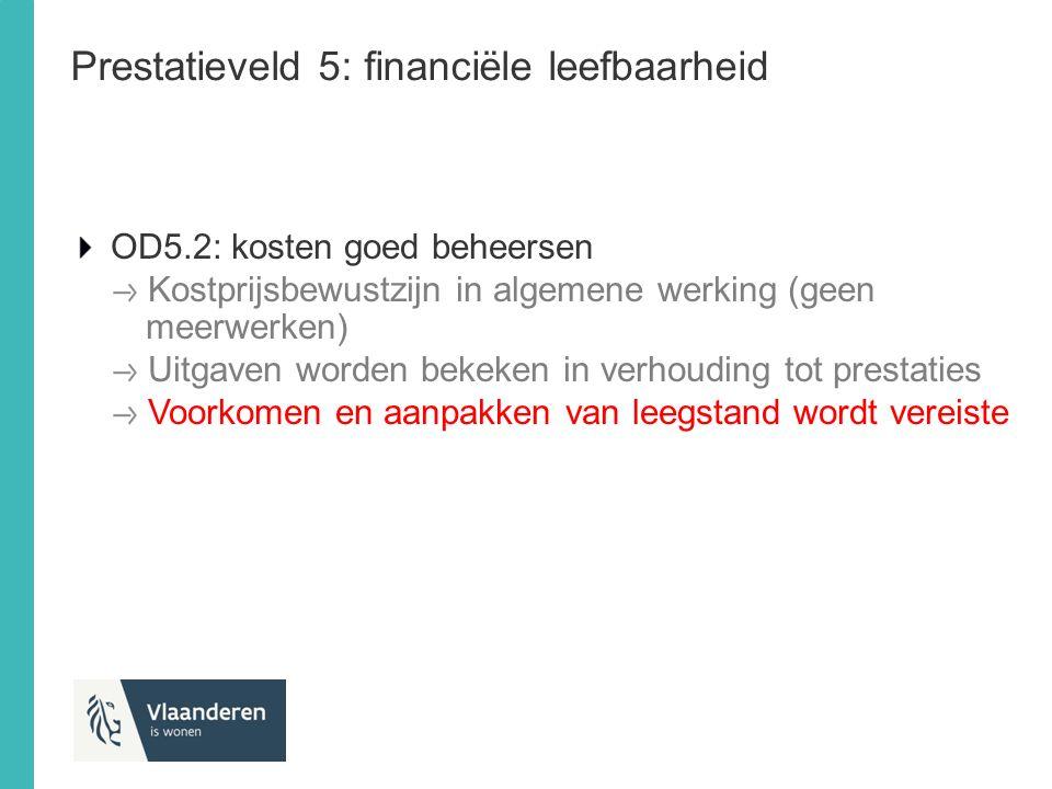 Prestatieveld 5: financiële leefbaarheid OD5.2: kosten goed beheersen Kostprijsbewustzijn in algemene werking (geen meerwerken) Uitgaven worden bekeke