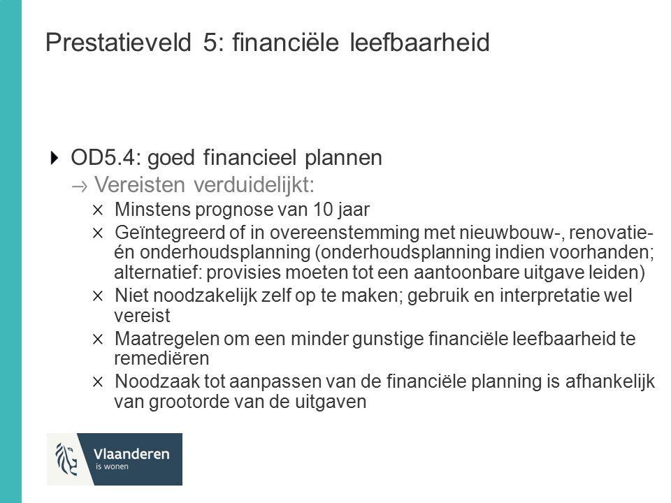 Prestatieveld 5: financiële leefbaarheid OD5.4: goed financieel plannen Vereisten verduidelijkt: Minstens prognose van 10 jaar Geïntegreerd of in over