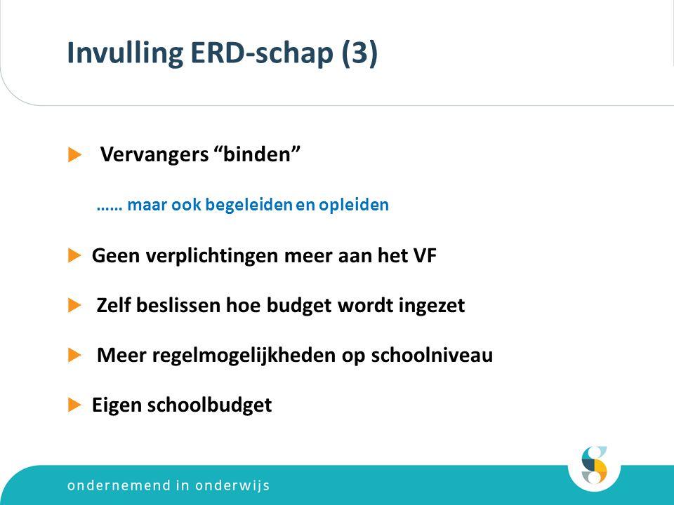 Invulling ERD-schap (3)  Vervangers binden …… maar ook begeleiden en opleiden  Geen verplichtingen meer aan het VF  Zelf beslissen hoe budget wordt ingezet  Meer regelmogelijkheden op schoolniveau  Eigen schoolbudget