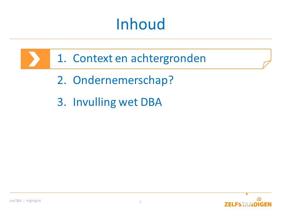 2 Inhoud wet DBA | Highlights 1.Context en achtergronden 2.Ondernemerschap? 3.Invulling wet DBA