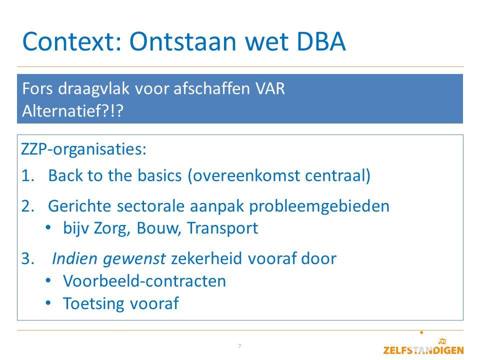 7 Context: Ontstaan wet DBA Fors draagvlak voor afschaffen VAR Alternatief?!? ZZP-organisaties: 1.Back to the basics (overeenkomst centraal) 2.Gericht