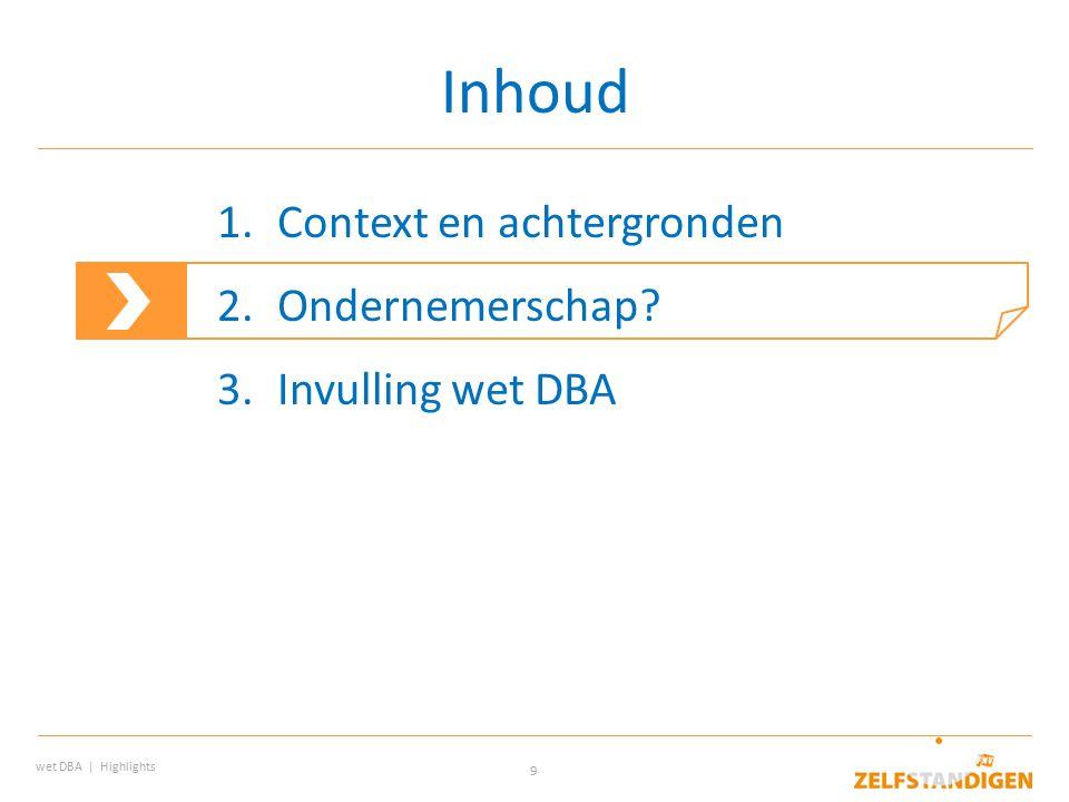 9 Inhoud wet DBA | Highlights 1.Context en achtergronden 2.Ondernemerschap? 3.Invulling wet DBA