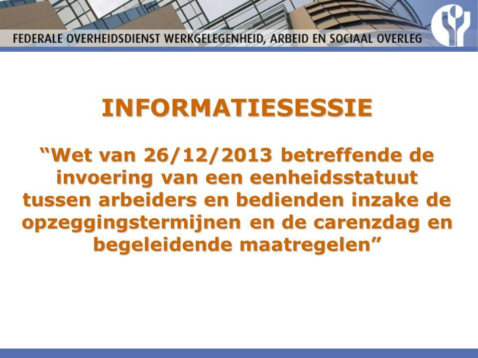 INFORMATIESESSIE Wet van 26/12/2013 betreffende de invoering van een eenheidsstatuut tussen arbeiders en bedienden inzake de opzeggingstermijnen en de carenzdag en begeleidende maatregelen