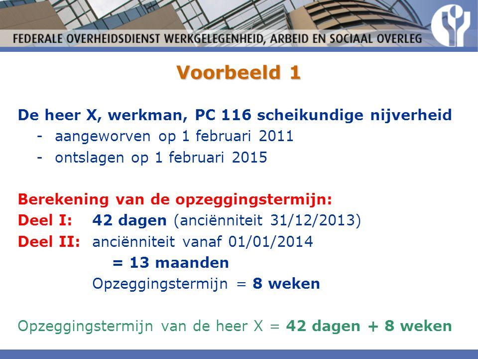 Voorbeeld 1 De heer X, werkman, PC 116 scheikundige nijverheid -aangeworven op 1 februari 2011 -ontslagen op 1 februari 2015 Berekening van de opzeggingstermijn: Deel I:42 dagen (anciënniteit 31/12/2013) Deel II:anciënniteit vanaf 01/01/2014 = 13 maanden Opzeggingstermijn = 8 weken Opzeggingstermijn van de heer X = 42 dagen + 8 weken