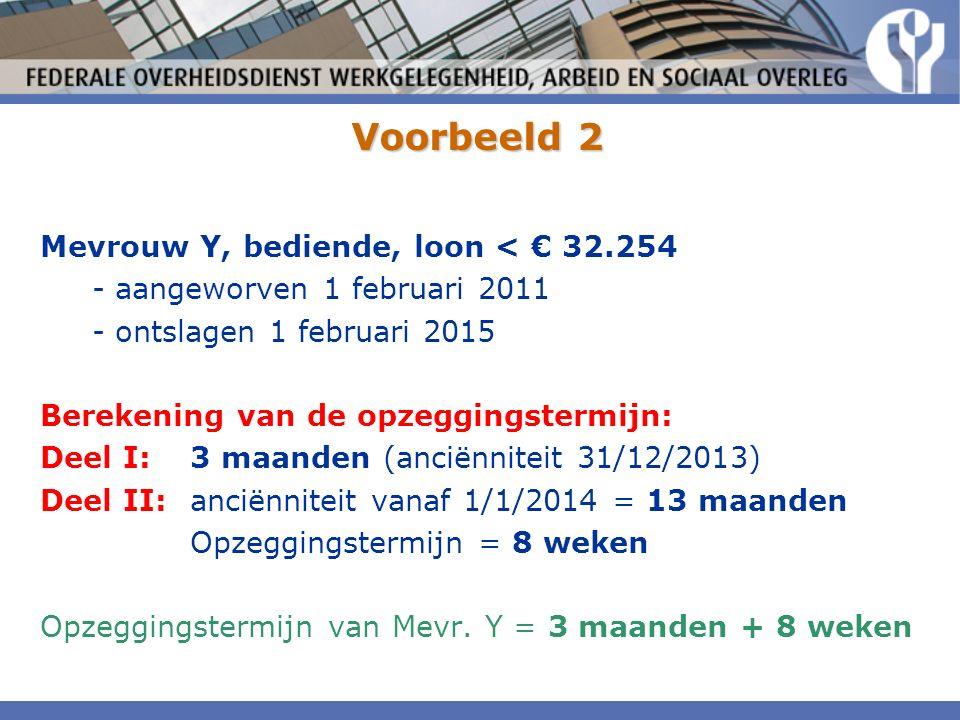 Voorbeeld 2 Mevrouw Y, bediende, loon < € 32.254 - aangeworven 1 februari 2011 - ontslagen 1 februari 2015 Berekening van de opzeggingstermijn: Deel I:3 maanden (anciënniteit 31/12/2013) Deel II:anciënniteit vanaf 1/1/2014 = 13 maanden Opzeggingstermijn = 8 weken Opzeggingstermijn van Mevr.