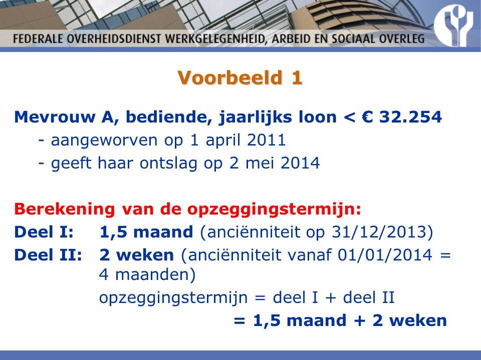 Voorbeeld 1 Mevrouw A, bediende, jaarlijks loon < € 32.254 - aangeworven op 1 april 2011 - geeft haar ontslag op 2 mei 2014 Berekening van de opzeggingstermijn: Deel I:1,5 maand (anciënniteit op 31/12/2013) Deel II:2 weken (anciënniteit vanaf 01/01/2014 = 4 maanden) opzeggingstermijn = deel I + deel II = 1,5 maand + 2 weken