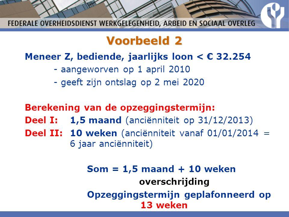 Voorbeeld 2 Meneer Z, bediende, jaarlijks loon < € 32.254 - aangeworven op 1 april 2010 - geeft zijn ontslag op 2 mei 2020 Berekening van de opzeggingstermijn: Deel I:1,5 maand (anciënniteit op 31/12/2013) Deel II:10 weken (anciënniteit vanaf 01/01/2014 = 6 jaar anciënniteit) Som = 1,5 maand + 10 weken overschrijding Opzeggingstermijn geplafonneerd op 13 weken