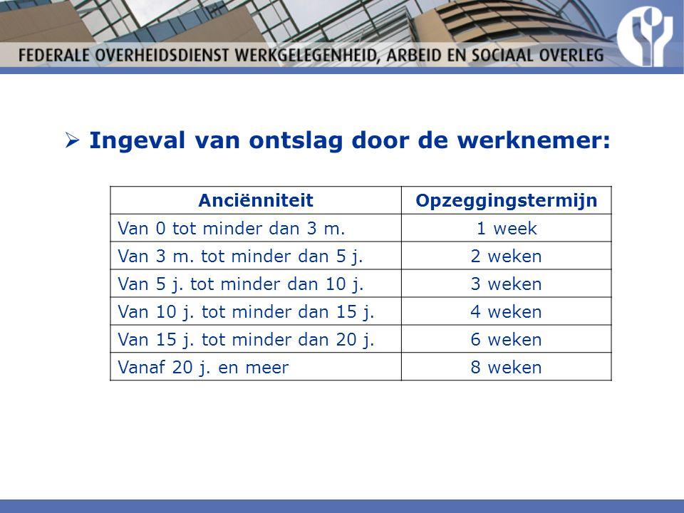  Ingeval van ontslag door de werknemer: AnciënniteitOpzeggingstermijn Van 0 tot minder dan 3 m.1 week Van 3 m.