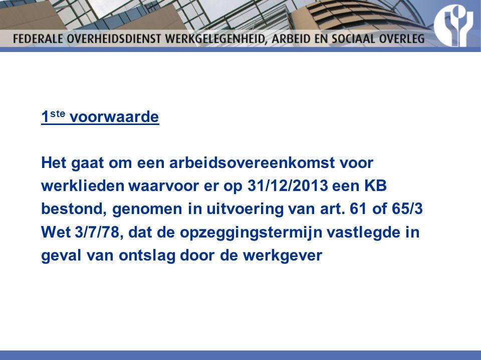 1 ste voorwaarde Het gaat om een arbeidsovereenkomst voor werklieden waarvoor er op 31/12/2013 een KB bestond, genomen in uitvoering van art.