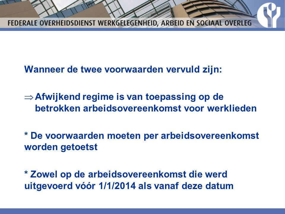 Wanneer de twee voorwaarden vervuld zijn:  Afwijkend regime is van toepassing op de betrokken arbeidsovereenkomst voor werklieden * De voorwaarden moeten per arbeidsovereenkomst worden getoetst * Zowel op de arbeidsovereenkomst die werd uitgevoerd vóór 1/1/2014 als vanaf deze datum