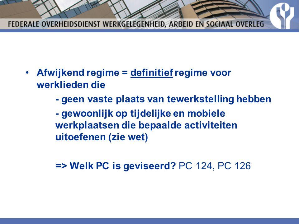 Afwijkend regime = definitief regime voor werklieden die - geen vaste plaats van tewerkstelling hebben - gewoonlijk op tijdelijke en mobiele werkplaatsen die bepaalde activiteiten uitoefenen (zie wet) => Welk PC is geviseerd.