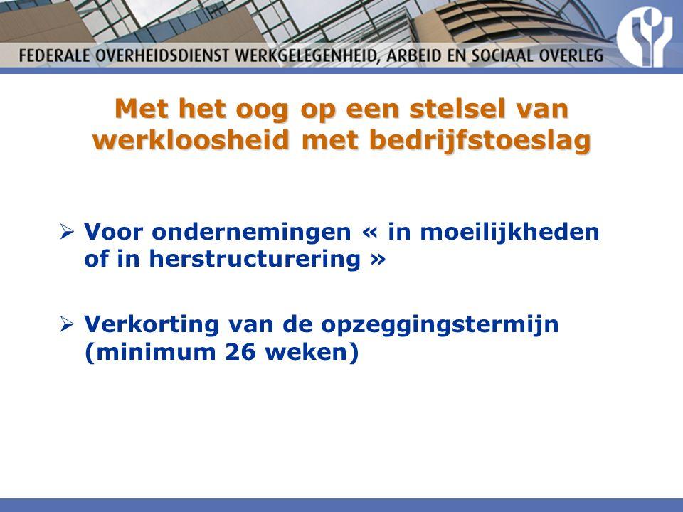 Met het oog op een stelsel van werkloosheid met bedrijfstoeslag  Voor ondernemingen « in moeilijkheden of in herstructurering »  Verkorting van de opzeggingstermijn (minimum 26 weken)