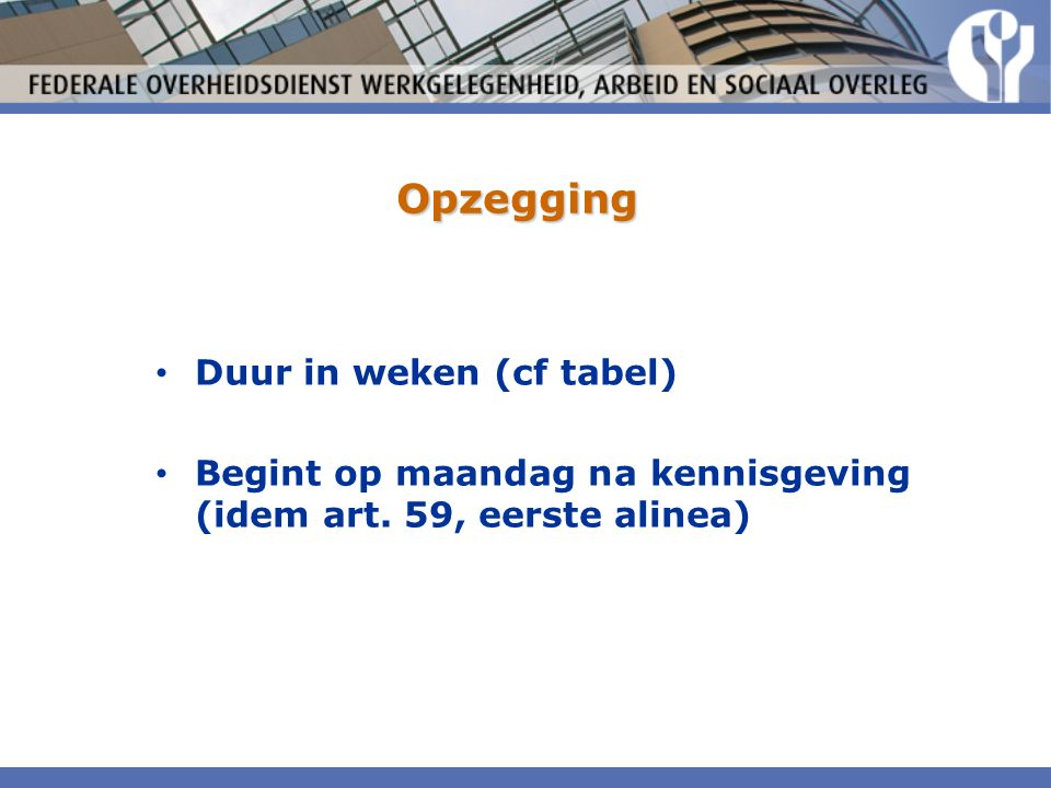 Opzegging Duur in weken (cf tabel) Begint op maandag na kennisgeving (idem art. 59, eerste alinea)