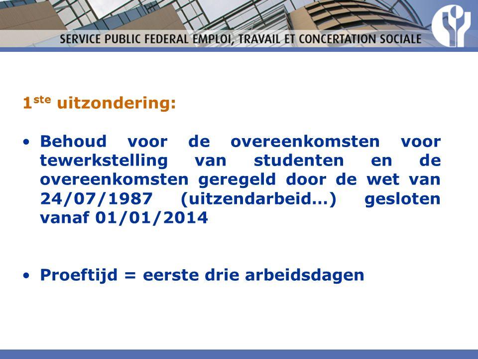 1 ste uitzondering: Behoud voor de overeenkomsten voor tewerkstelling van studenten en de overeenkomsten geregeld door de wet van 24/07/1987 (uitzendarbeid…) gesloten vanaf 01/01/2014 Proeftijd = eerste drie arbeidsdagen