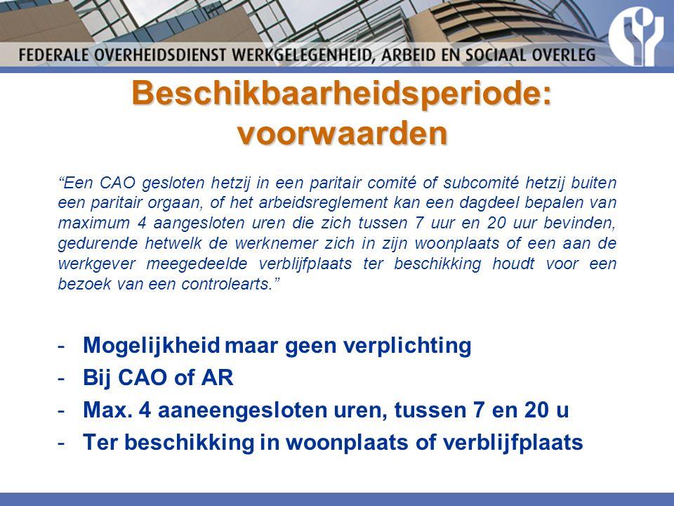 Beschikbaarheidsperiode: voorwaarden Een CAO gesloten hetzij in een paritair comité of subcomité hetzij buiten een paritair orgaan, of het arbeidsreglement kan een dagdeel bepalen van maximum 4 aangesloten uren die zich tussen 7 uur en 20 uur bevinden, gedurende hetwelk de werknemer zich in zijn woonplaats of een aan de werkgever meegedeelde verblijfplaats ter beschikking houdt voor een bezoek van een controlearts. -Mogelijkheid maar geen verplichting -Bij CAO of AR -Max.