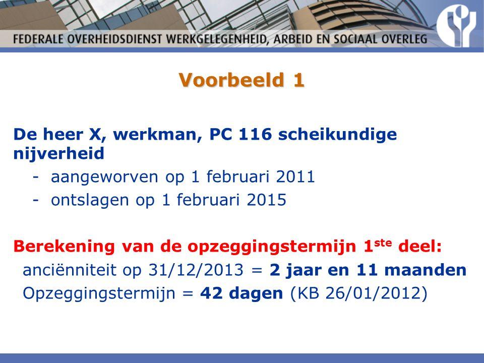 Voorbeeld 1 De heer X, werkman, PC 116 scheikundige nijverheid -aangeworven op 1 februari 2011 -ontslagen op 1 februari 2015 Berekening van de opzeggingstermijn 1 ste deel: anciënniteit op 31/12/2013 = 2 jaar en 11 maanden Opzeggingstermijn = 42 dagen (KB 26/01/2012)