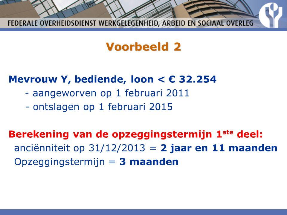 Voorbeeld 2 Mevrouw Y, bediende, loon < € 32.254 - aangeworven op 1 februari 2011 - ontslagen op 1 februari 2015 Berekening van de opzeggingstermijn 1 ste deel: anciënniteit op 31/12/2013 = 2 jaar en 11 maanden Opzeggingstermijn = 3 maanden