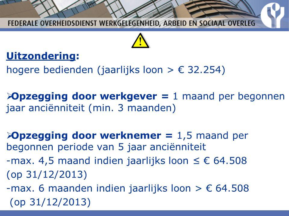 Uitzondering: hogere bedienden (jaarlijks loon > € 32.254)  Opzegging door werkgever = 1 maand per begonnen jaar anciënniteit (min.