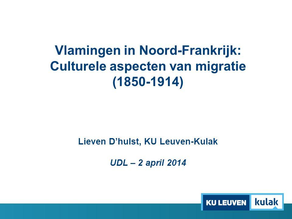 Vlamingen in Noord-Frankrijk: Culturele aspecten van migratie (1850-1914) Lieven D'hulst, KU Leuven-Kulak UDL – 2 april 2014