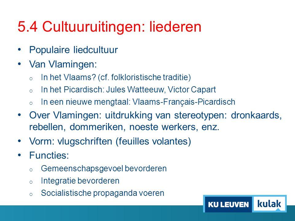 5.4 Cultuuruitingen: liederen Populaire liedcultuur Van Vlamingen: o In het Vlaams? (cf. folkloristische traditie) o In het Picardisch: Jules Watteeuw